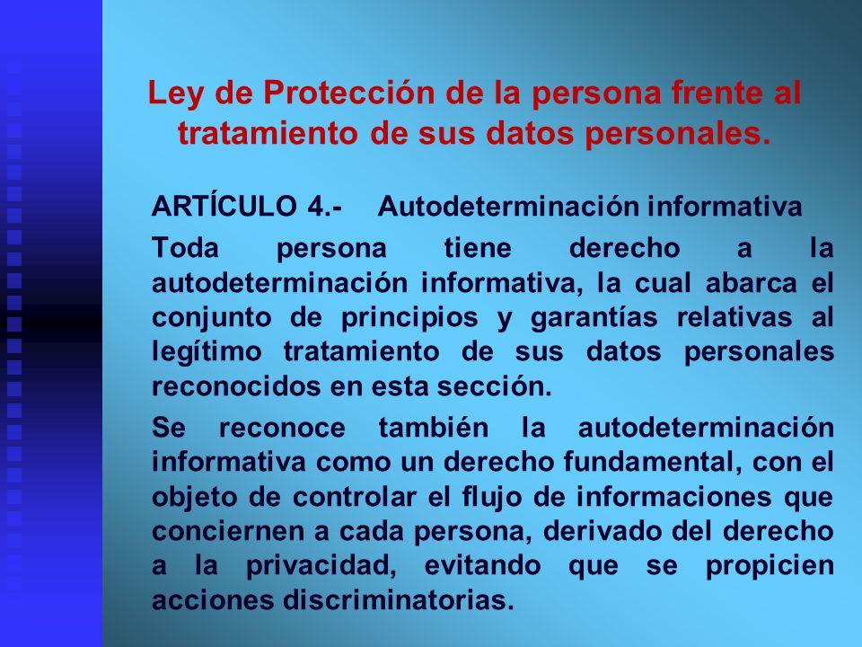Ley de Protección de la persona frente al tratamiento de sus datos personales. ARTÍCULO 4.-Autodeterminación informativa Toda persona tiene derecho a