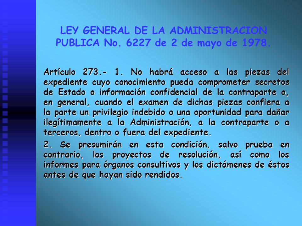 LEY GENERAL DE LA ADMINISTRACION PUBLICA No. 6227 de 2 de mayo de 1978. Artículo 273.- 1. No habrá acceso a las piezas del expediente cuyo conocimient