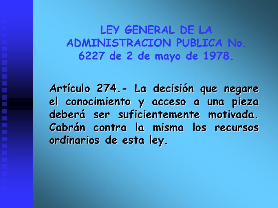 LEY GENERAL DE LA ADMINISTRACION PUBLICA No. 6227 de 2 de mayo de 1978. Artículo 274.- La decisión que negare el conocimiento y acceso a una pieza deb