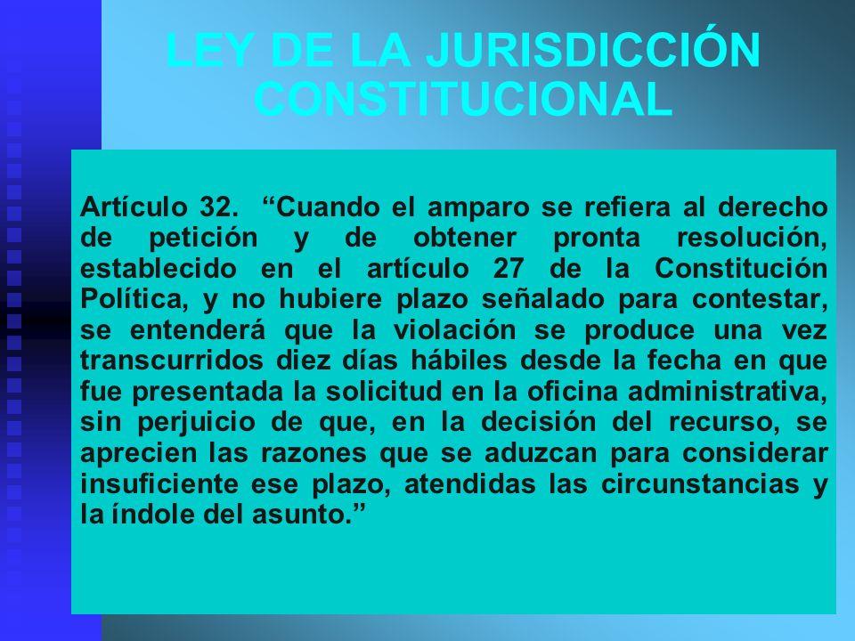 LEY DE LA JURISDICCIÓN CONSTITUCIONAL Artículo 32. Cuando el amparo se refiera al derecho de petición y de obtener pronta resolución, establecido en e