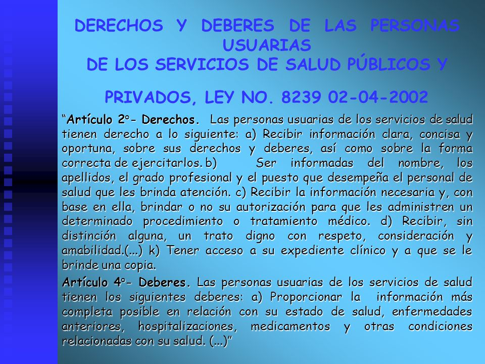 DERECHOS Y DEBERES DE LAS PERSONAS USUARIAS DE LOS SERVICIOS DE SALUD PÚBLICOS Y PRIVADOS, LEY NO. 8239 02-04-2002 Artículo 2°- Derechos. Las personas