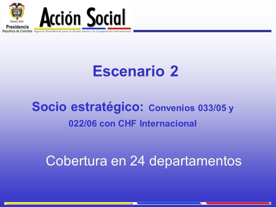 Socio estratégico: Convenios 033/05 y 022/06 con CHF Internacional Cobertura en 24 departamentos Escenario 2