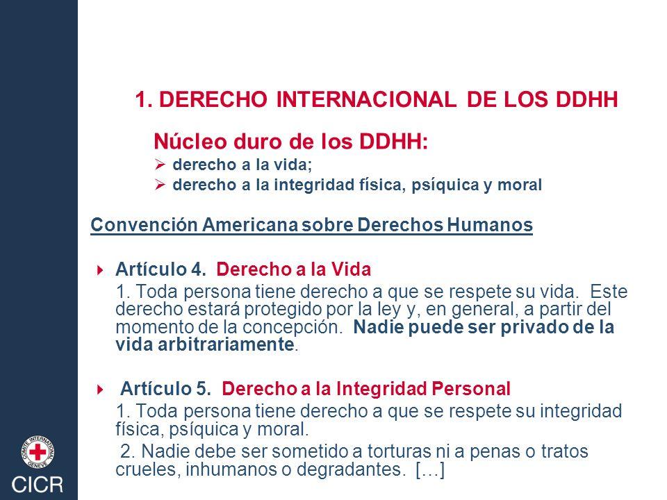 1. DERECHO INTERNACIONAL DE LOS DDHH Núcleo duro de los DDHH: derecho a la vida; derecho a la integridad física, psíquica y moral Convención Americana