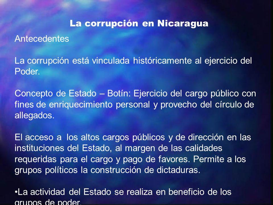 La corrupción en Nicaragua Antecedentes La corrupción está vinculada históricamente al ejercicio del Poder. Concepto de Estado – Botín: Ejercicio del