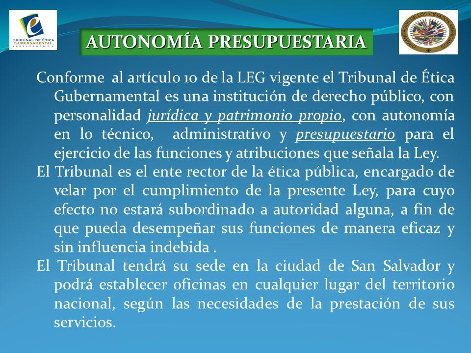 AUTONOMÍA PRESUPUESTARIA Conforme al artículo 10 de la LEG vigente el Tribunal de Ética Gubernamental es una institución de derecho público, con personalidad jurídica y patrimonio propio, con autonomía en lo técnico, administrativo y presupuestario para el ejercicio de las funciones y atribuciones que señala la Ley.