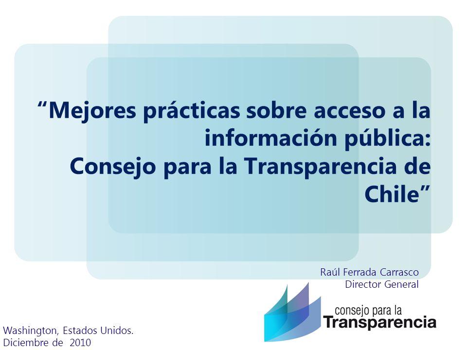 Mejores prácticas sobre acceso a la información pública: Consejo para la Transparencia de Chile Raúl Ferrada Carrasco Director General Washington, Estados Unidos.