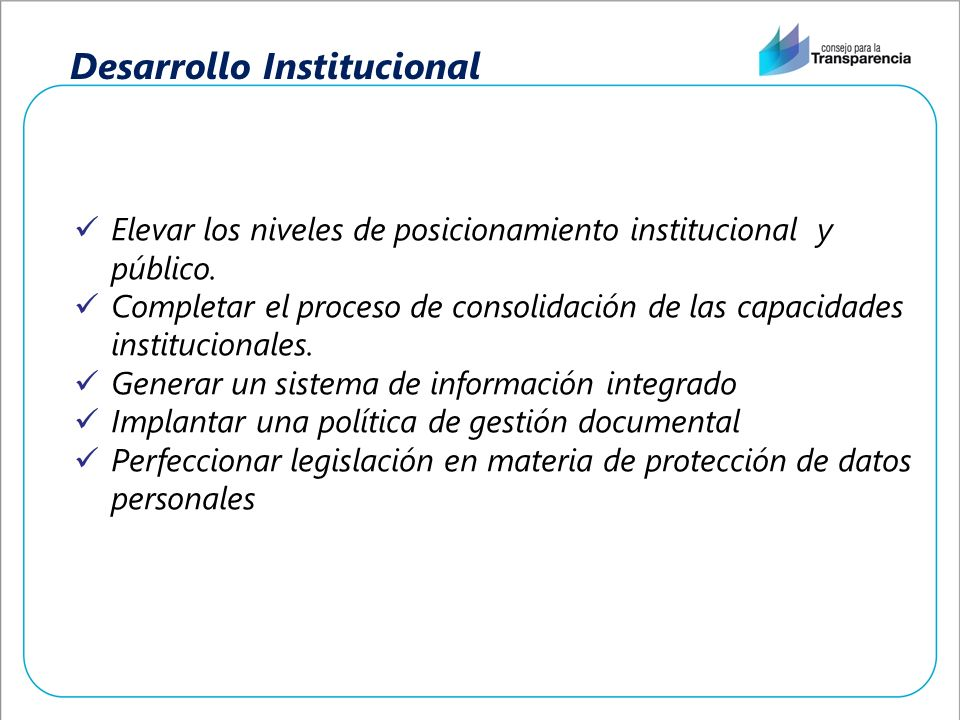 Desarrollo Institucional Elevar los niveles de posicionamiento institucional y público. Completar el proceso de consolidación de las capacidades insti