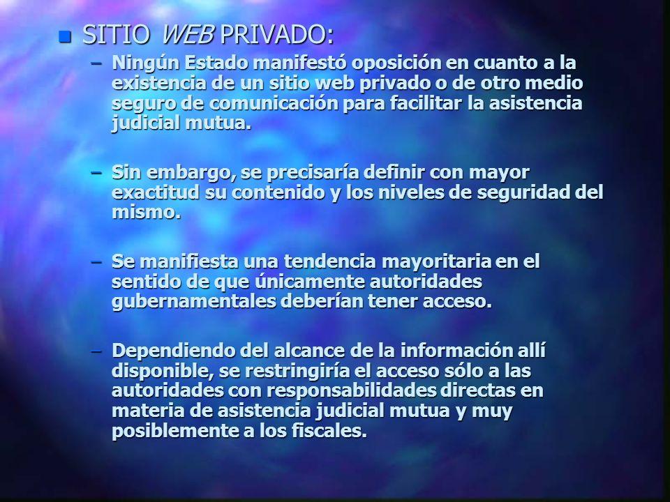 n SITIO WEB PRIVADO: –Ningún Estado manifestó oposición en cuanto a la existencia de un sitio web privado o de otro medio seguro de comunicación para facilitar la asistencia judicial mutua.