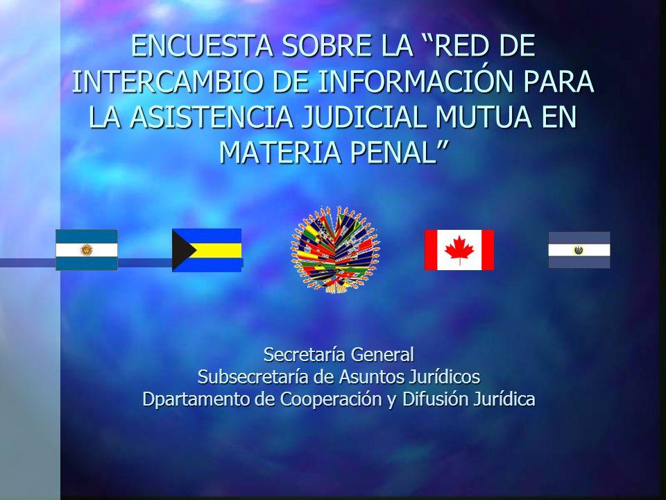 ENCUESTA SOBRE LA RED DE INTERCAMBIO DE INFORMACIÓN PARA LA ASISTENCIA JUDICIAL MUTUA EN MATERIA PENAL Secretaría General Subsecretaría de Asuntos Jurídicos Dpartamento de Cooperación y Difusión Jurídica
