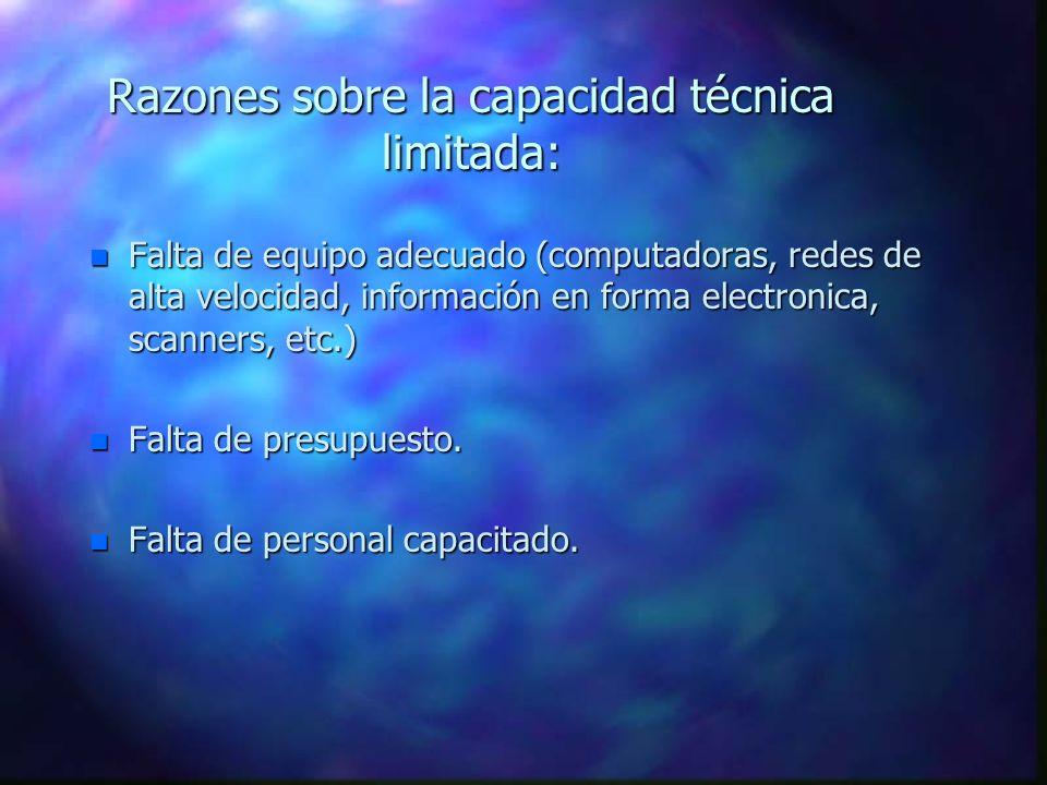 Razones sobre la capacidad técnica limitada: n Falta de equipo adecuado (computadoras, redes de alta velocidad, información en forma electronica, scanners, etc.) n Falta de presupuesto.