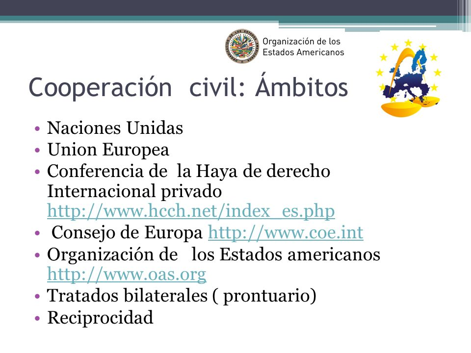 Cooperación civil: Ámbitos Naciones Unidas Union Europea Conferencia de la Haya de derecho Internacional privado http://www.hcch.net/index_es.php http