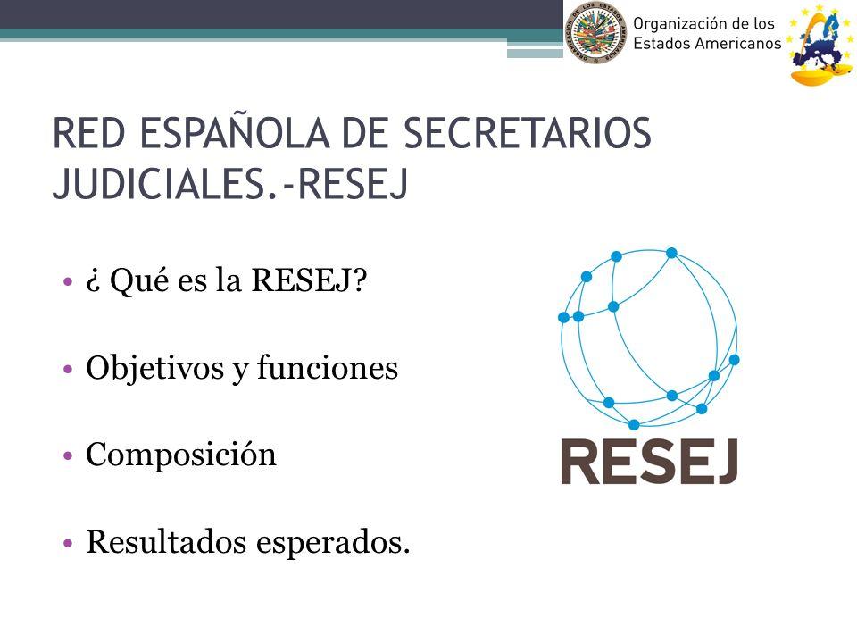 RED ESPAÑOLA DE SECRETARIOS JUDICIALES.-RESEJ ¿ Qué es la RESEJ? Objetivos y funciones Composición Resultados esperados.