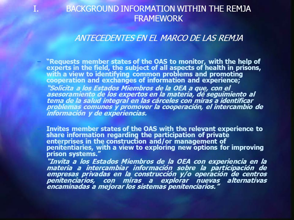 I. I.BACKGROUND INFORMATION WITHIN THE REMJA FRAMEWORK ANTECEDENTES EN EL MARCO DE LAS REMJA – –Requests member states of the OAS to monitor, with the