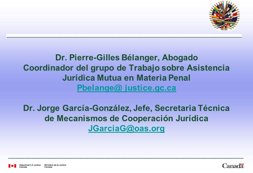 Dr. Pierre-Gilles Bélanger, Abogado Coordinador del grupo de Trabajo sobre Asistencia Jurídica Mutua en Materia Penal Pbelange@ justice.gc.ca Dr. Jorg