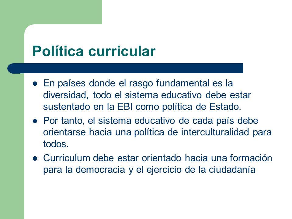 Política curricular En países donde el rasgo fundamental es la diversidad, todo el sistema educativo debe estar sustentado en la EBI como política de