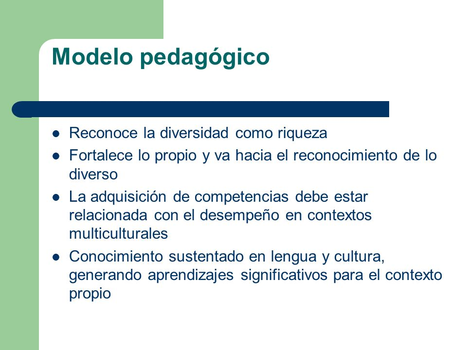Modelo pedagógico Reconoce la diversidad como riqueza Fortalece lo propio y va hacia el reconocimiento de lo diverso La adquisición de competencias de
