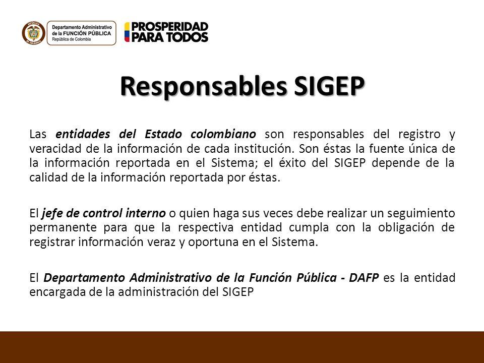 Responsables SIGEP Las entidades del Estado colombiano son responsables del registro y veracidad de la información de cada institución. Son éstas la f