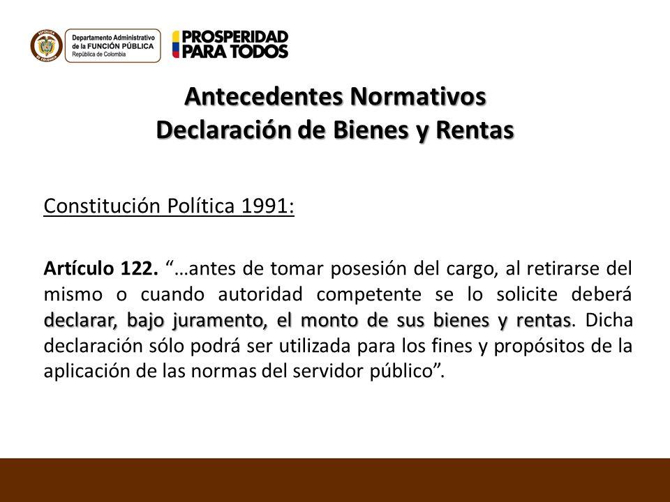 Antecedentes Normativos Declaración de Bienes y Rentas Constitución Política 1991: declarar, bajo juramento, el monto de sus bienes y rentas Artículo