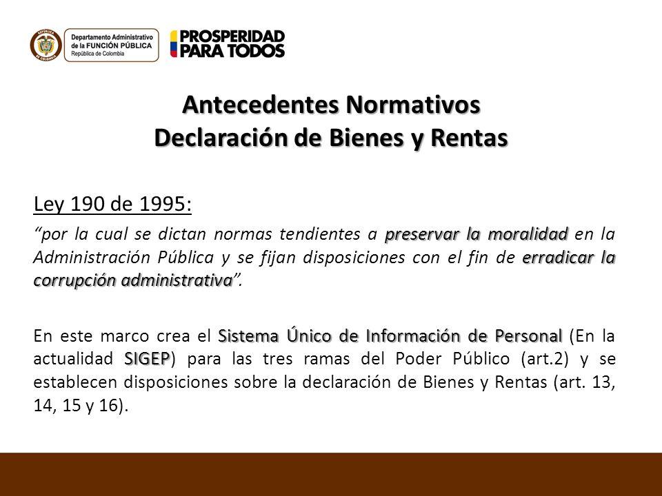 Antecedentes Normativos Declaración de Bienes y Rentas Ley 190 de 1995: preservar la moralidad erradicar la corrupción administrativa por la cual se d
