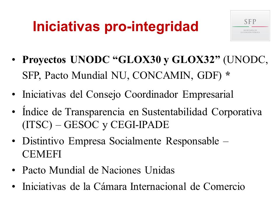 Iniciativas pro-integridad Proyectos UNODC GLOX30 y GLOX32 (UNODC, SFP, Pacto Mundial NU, CONCAMIN, GDF) * Iniciativas del Consejo Coordinador Empresa