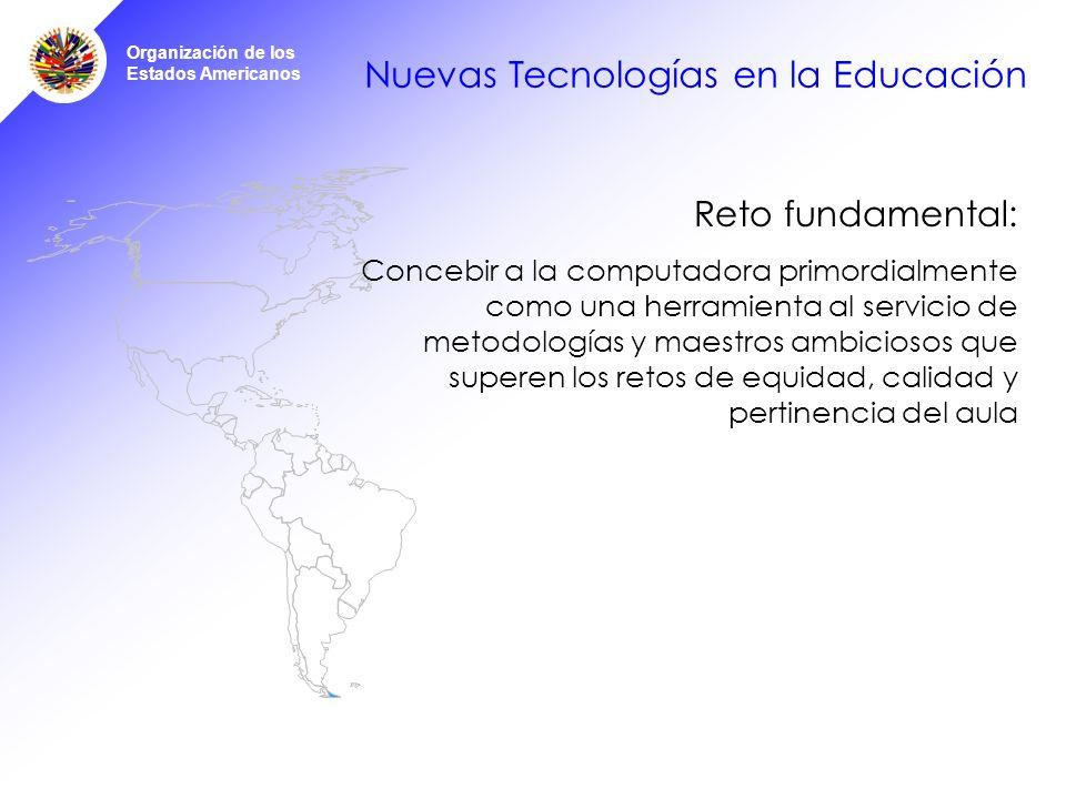 Organización de los Estados Americanos Nuevas Tecnologías en la Educación Reto fundamental: Concebir a la computadora primordialmente como una herramienta al servicio de metodologías y maestros ambiciosos que superen los retos de equidad, calidad y pertinencia del aula