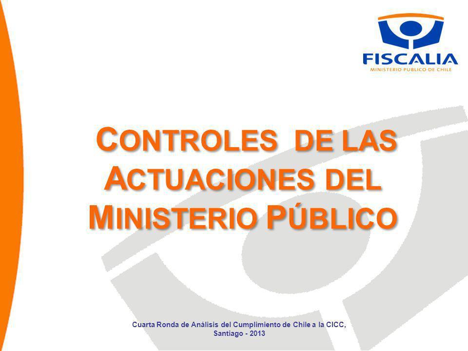 C ONTROLES DE LAS A CTUACIONES DEL M INISTERIO P ÚBLICO Cuarta Ronda de Análisis del Cumplimiento de Chile a la CICC, Santiago - 2013