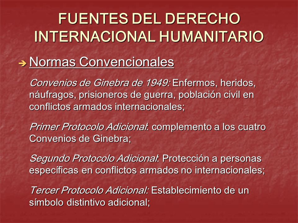 FUENTES DEL DERECHO INTERNACIONAL HUMANITARIO Normas Convencionales Normas Convencionales Convenios de Ginebra de 1949: Enfermos, heridos, náufragos,