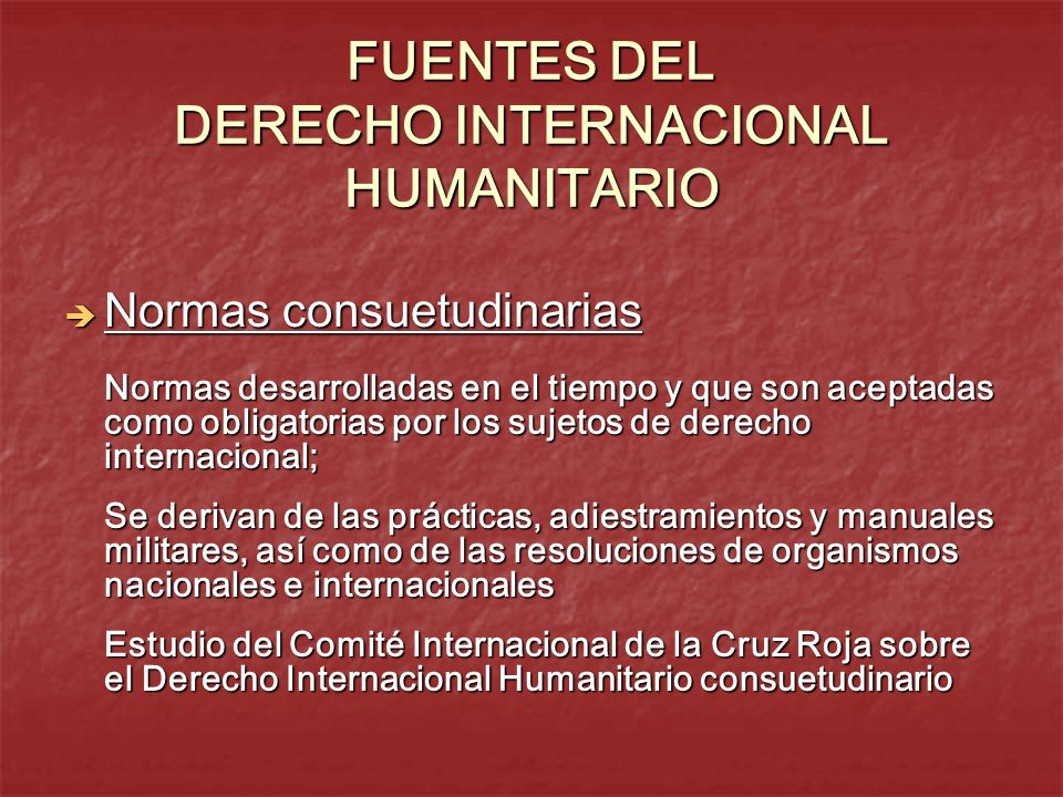 FUENTES DEL DERECHO INTERNACIONAL HUMANITARIO Normas consuetudinarias Normas consuetudinarias Normas desarrolladas en el tiempo y que son aceptadas co