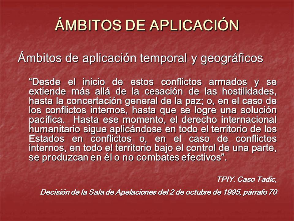 ÁMBITOS DE APLICACIÓN Ámbitos de aplicación temporal y geográficos Desde el inicio de estos conflictos armados y se extiende más allá de la cesación d