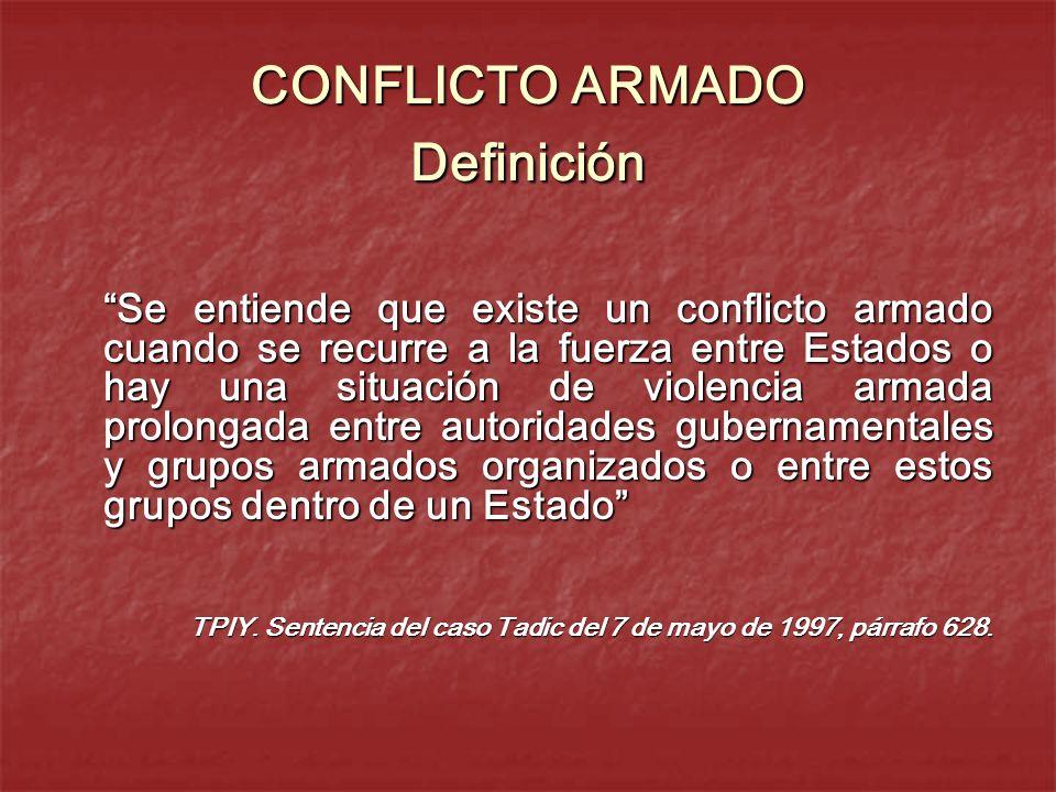 CONFLICTO ARMADO Definición Se entiende que existe un conflicto armado cuando se recurre a la fuerza entre Estados o hay una situación de violencia ar