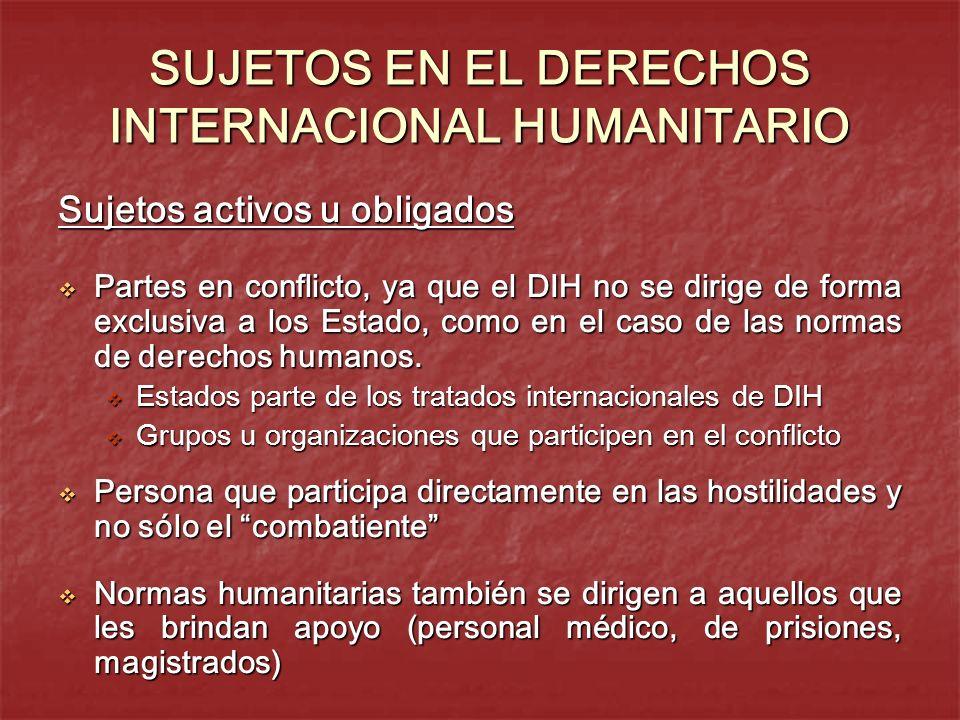 SUJETOS EN EL DERECHOS INTERNACIONAL HUMANITARIO Sujetos activos u obligados Partes en conflicto, ya que el DIH no se dirige de forma exclusiva a los