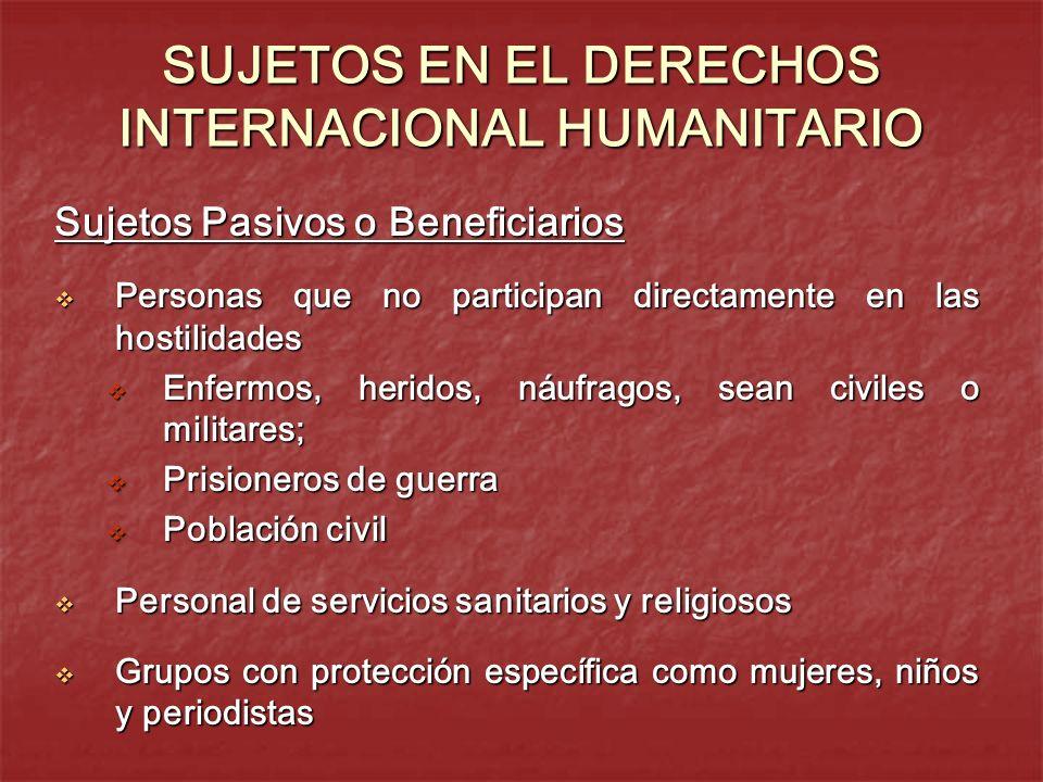SUJETOS EN EL DERECHOS INTERNACIONAL HUMANITARIO Sujetos Pasivos o Beneficiarios Personas que no participan directamente en las hostilidades Personas