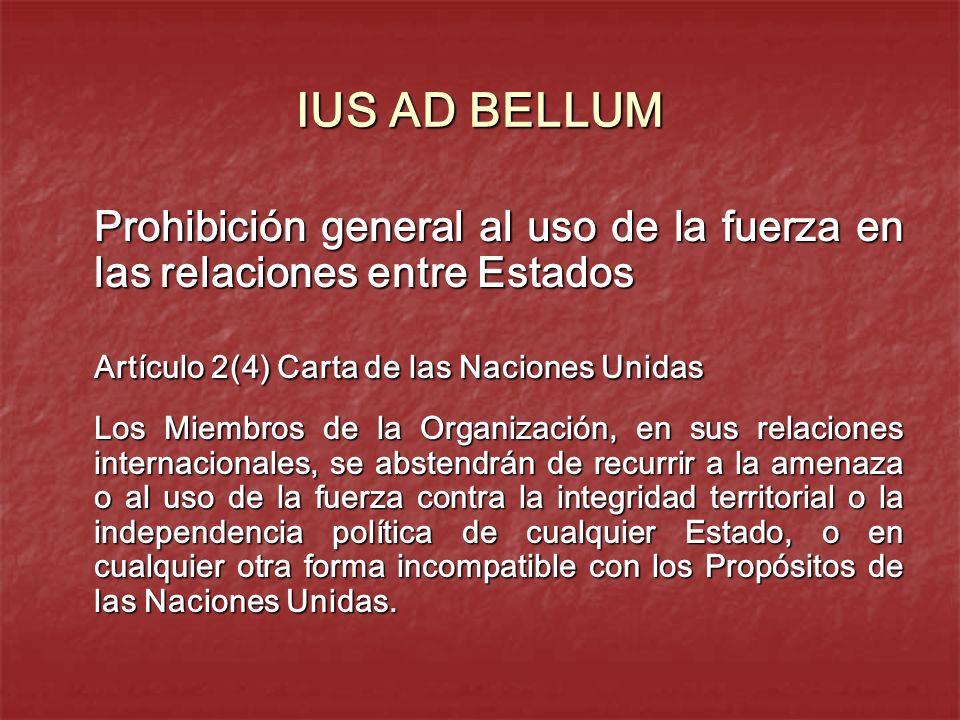 IUS AD BELLUM Prohibición general al uso de la fuerza en las relaciones entre Estados Artículo 2(4) Carta de las Naciones Unidas Los Miembros de la Or