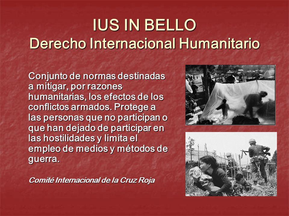 IUS IN BELLO Derecho Internacional Humanitario Conjunto de normas destinadas a mitigar, por razones humanitarias, los efectos de los conflictos armado