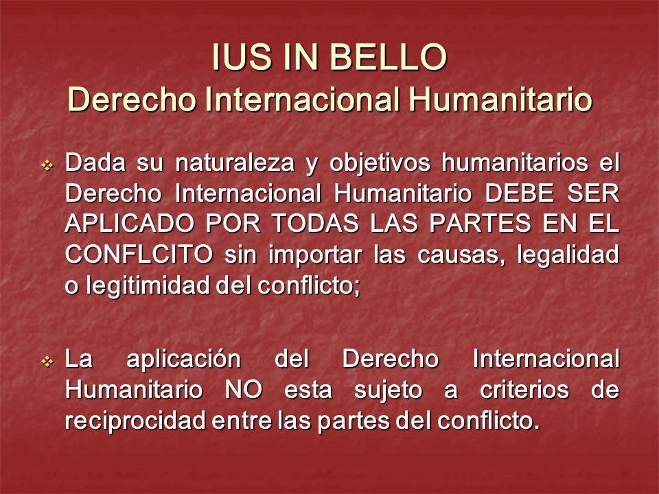 IUS IN BELLO Derecho Internacional Humanitario Dada su naturaleza y objetivos humanitarios el Derecho Internacional Humanitario DEBE SER APLICADO POR