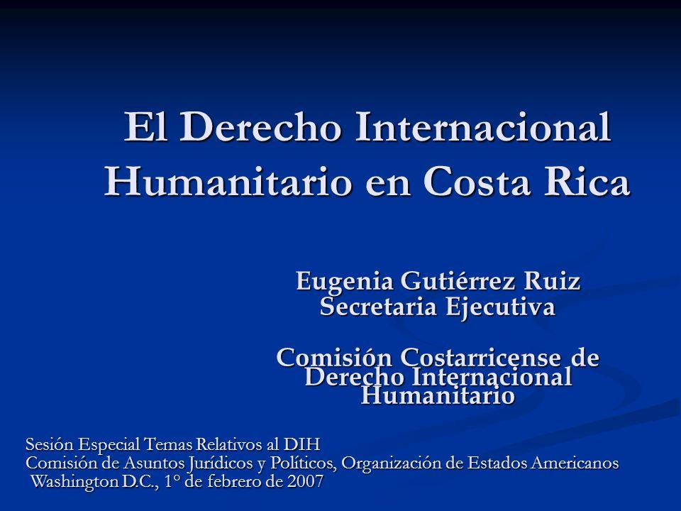 El Derecho Internacional Humanitario en Costa Rica Eugenia Gutiérrez Ruiz Secretaria Ejecutiva Comisión Costarricense de Derecho Internacional Humanit