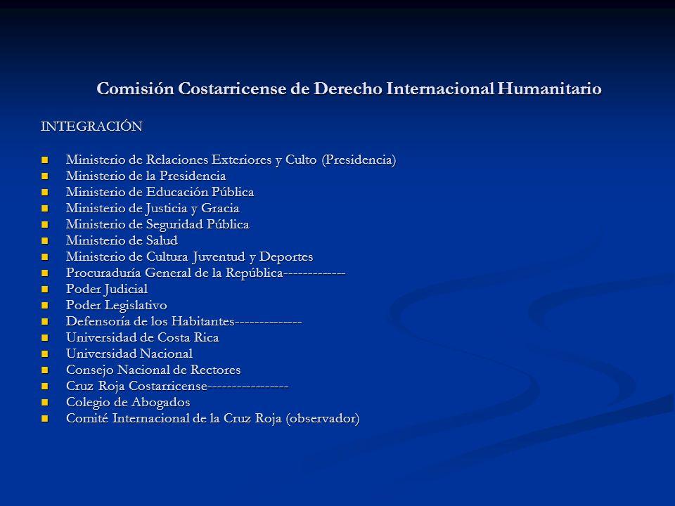 Comisión Costarricense de Derecho Internacional Humanitario INTEGRACIÓN Ministerio de Relaciones Exteriores y Culto (Presidencia) Ministerio de Relaci
