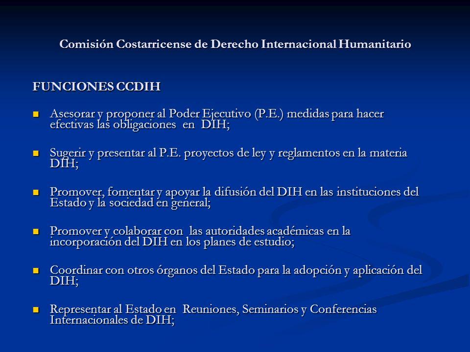 Comisión Costarricense de Derecho Internacional Humanitario FUNCIONES CCDIH Asesorar y proponer al Poder Ejecutivo (P.E.) medidas para hacer efectivas