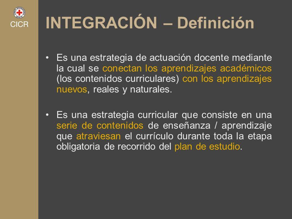 INTEGRACIÓN – Definición Es una estrategia de actuación docente mediante la cual se conectan los aprendizajes académicos (los contenidos curriculares)