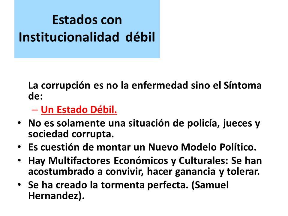 Estados con Institucionalidad débil La corrupción es no la enfermedad sino el Síntoma de: – Un Estado Débil.