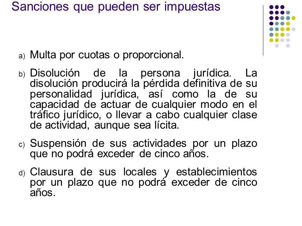 Sanciones que pueden ser impuestas a) Multa por cuotas o proporcional. b) Disolución de la persona jurídica. La disolución producirá la pérdida defini
