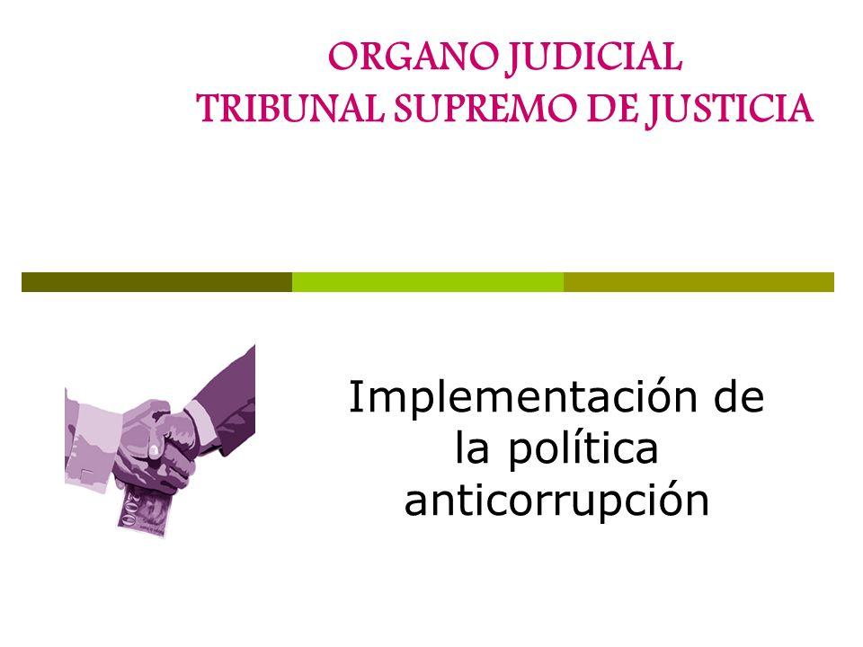 ORGANO JUDICIAL TRIBUNAL SUPREMO DE JUSTICIA Implementación de la política anticorrupción