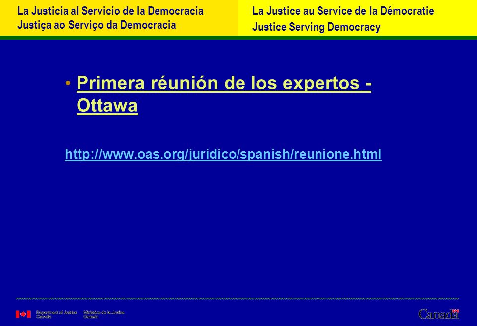 La Justicia al Servicio de la Democracia Justiça ao Serviço da Democracia La Justice au Service de la Démocratie Justice Serving Democracy Primera réunión de los expertos - Ottawa http://www.oas.org/juridico/spanish/reunione.html