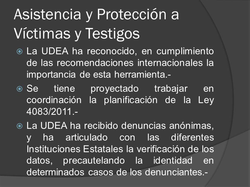 Asistencia y Protección a Víctimas y Testigos La UDEA ha reconocido, en cumplimiento de las recomendaciones internacionales la importancia de esta herramienta.- Se tiene proyectado trabajar en coordinación la planificación de la Ley 4083/2011.- La UDEA ha recibido denuncias anónimas, y ha articulado con las diferentes Instituciones Estatales la verificación de los datos, precautelando la identidad en determinados casos de los denunciantes.-