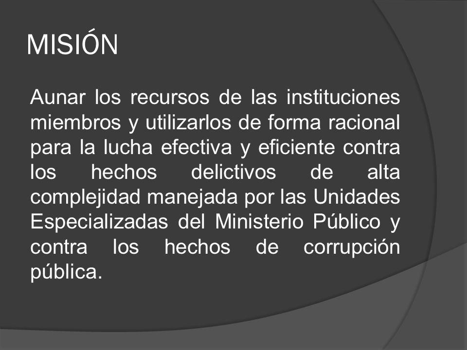MISIÓN Aunar los recursos de las instituciones miembros y utilizarlos de forma racional para la lucha efectiva y eficiente contra los hechos delictivos de alta complejidad manejada por las Unidades Especializadas del Ministerio Público y contra los hechos de corrupción pública.