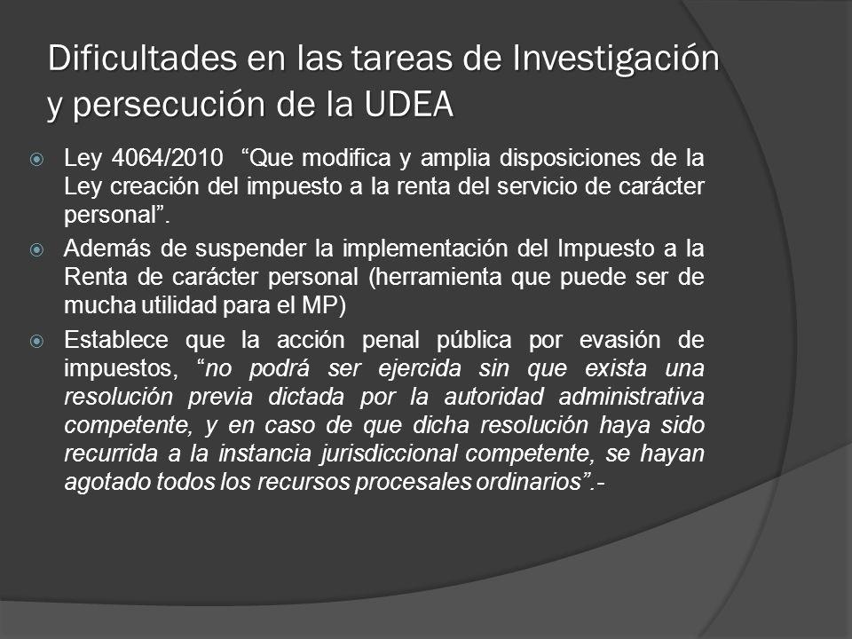 Dificultades en las tareas de Investigación y persecución de la UDEA Ley 4064/2010 Que modifica y amplia disposiciones de la Ley creación del impuesto a la renta del servicio de carácter personal.