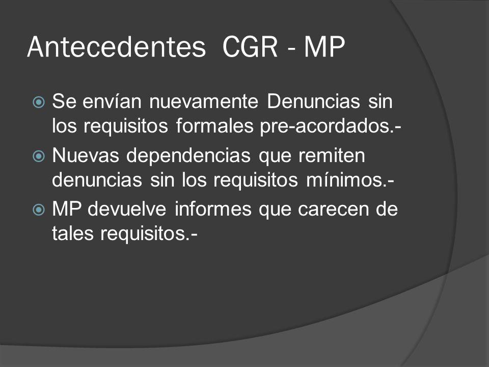 Antecedentes CGR - MP Se envían nuevamente Denuncias sin los requisitos formales pre-acordados.- Nuevas dependencias que remiten denuncias sin los requisitos mínimos.- MP devuelve informes que carecen de tales requisitos.-