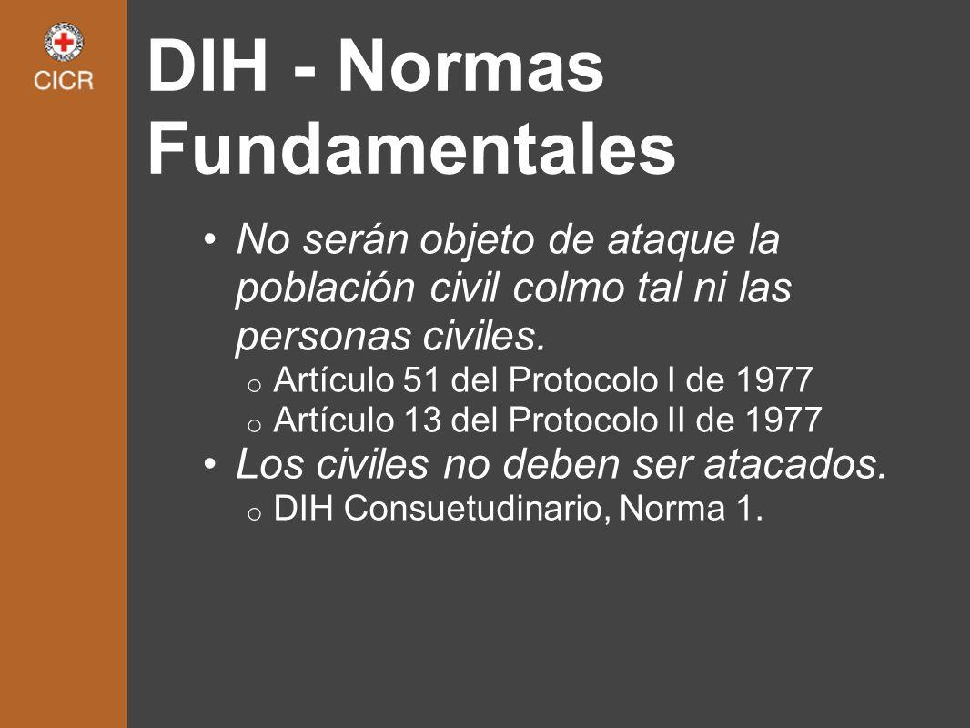 DIH - Normas Fundamentales No serán objeto de ataque la población civil colmo tal ni las personas civiles. o Artículo 51 del Protocolo I de 1977 o Art
