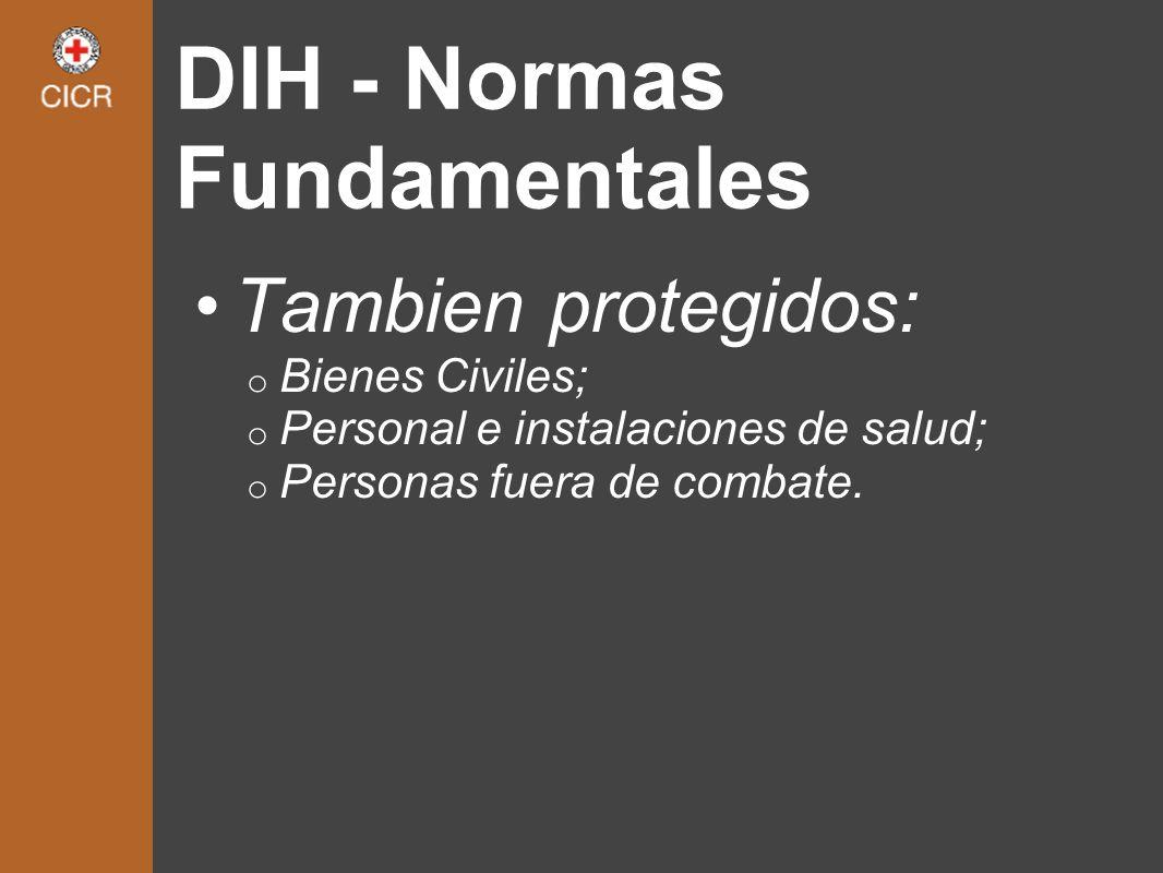 DIH - Normas Fundamentales Tambien protegidos: o Bienes Civiles; o Personal e instalaciones de salud; o Personas fuera de combate.