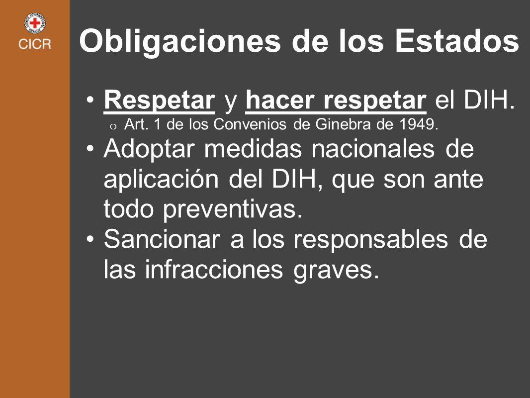 Obligaciones de los Estados Respetar y hacer respetar el DIH. o Art. 1 de los Convenios de Ginebra de 1949. Adoptar medidas nacionales de aplicación d